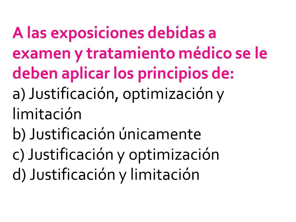 A las exposiciones debidas a examen y tratamiento médico se le deben aplicar los principios de: a) Justificación, optimización y limitación b) Justifi