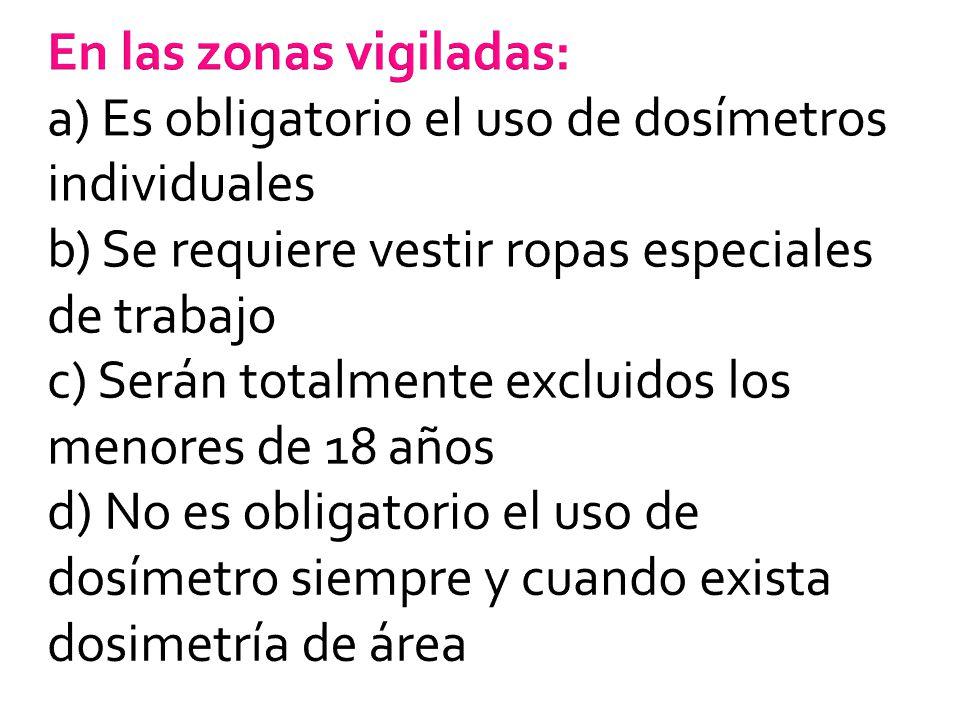 En las zonas vigiladas: a) Es obligatorio el uso de dosímetros individuales b) Se requiere vestir ropas especiales de trabajo c) Serán totalmente excl