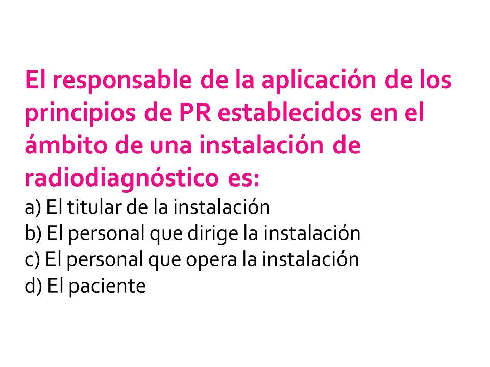 El responsable de la aplicación de los principios de PR establecidos en el ámbito de una instalación de radiodiagnóstico es: a) El titular de la insta