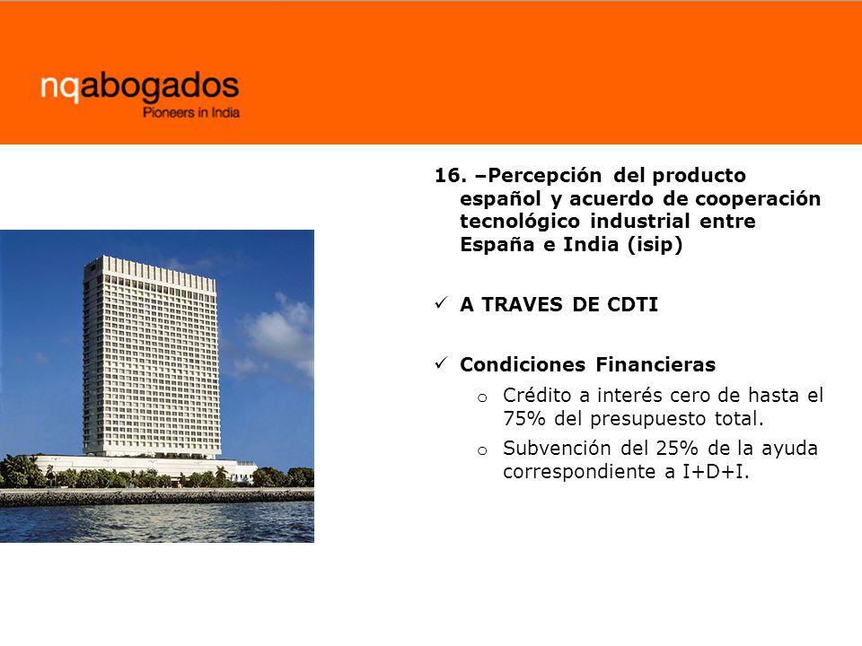16. –Percepción del producto español y acuerdo de cooperación tecnológico industrial entre España e India (isip) A TRAVES DE CDTI Condiciones Financie