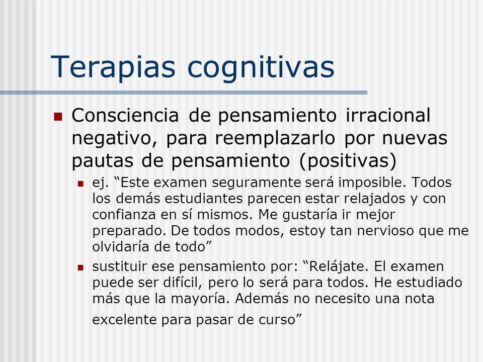 Terapias cognitivas Consciencia de pensamiento irracional negativo, para reemplazarlo por nuevas pautas de pensamiento (positivas) ej. Este examen seg