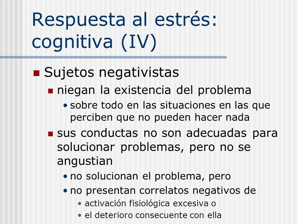 Respuesta al estrés: cognitiva (IV) Sujetos negativistas niegan la existencia del problema sobre todo en las situaciones en las que perciben que no pu