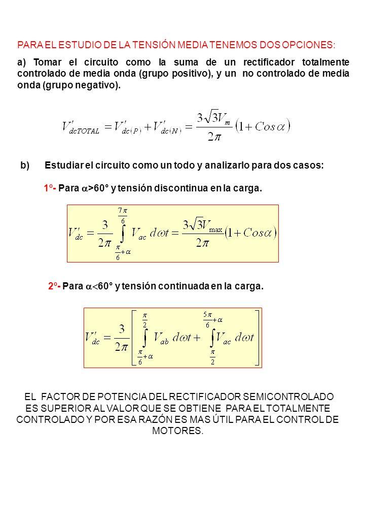 PARA EL ESTUDIO DE LA TENSIÓN MEDIA TENEMOS DOS OPCIONES: a) Tomar el circuito como la suma de un rectificador totalmente controlado de media onda (gr
