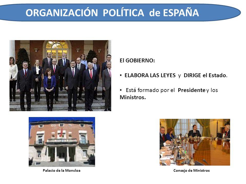 ORGANIZACIÓN POLÍTICA de ESPAÑA El GOBIERNO: ELABORA LAS LEYES y DIRIGE el Estado. Está formado por el Presidente y los Ministros. Consejo de Ministro