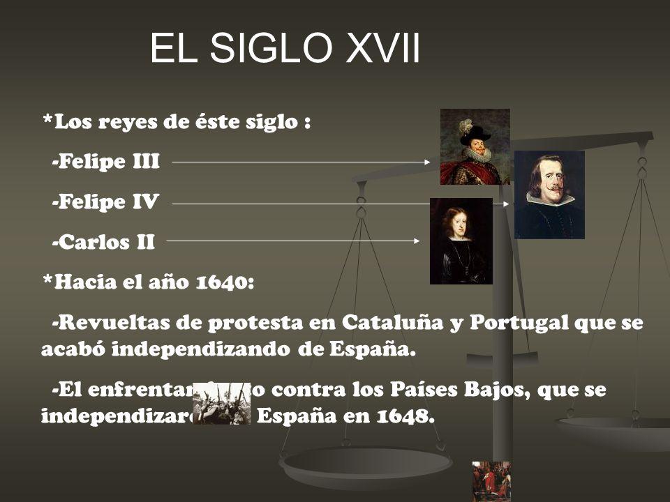 EL SIGLO XVII *Los reyes de éste siglo : -Felipe III -Felipe IV -Carlos II *Hacia el año 1640: -Revueltas de protesta en Cataluña y Portugal que se ac