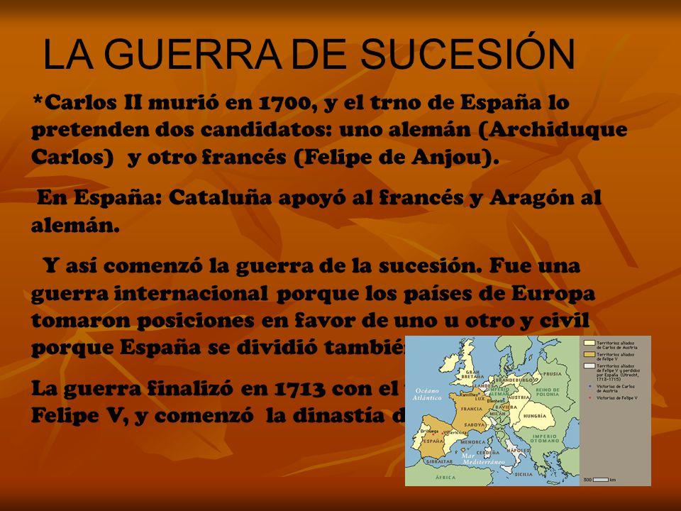 LA GUERRA DE SUCESIÓN *Carlos II murió en 1700, y el trno de España lo pretenden dos candidatos: uno alemán (Archiduque Carlos) y otro francés (Felipe