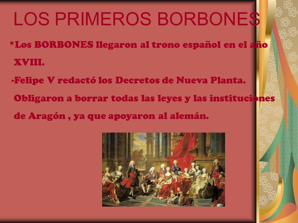 LOS PRIMEROS BORBONES *Los BORBONES llegaron al trono español en el año XVIII. -Felipe V redactó los Decretos de Nueva Planta. Obligaron a borrar toda