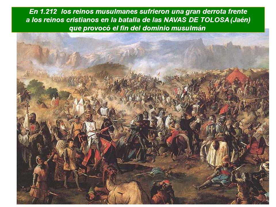 En 1.212 los reinos musulmanes sufrieron una gran derrota frente a los reinos cristianos en la batalla de las NAVAS DE TOLOSA (Jaén) que provocó el fi