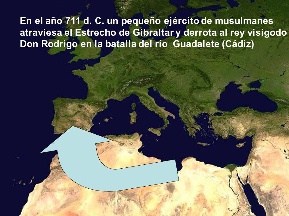 En el año 711 d. C. un pequeño ejército de musulmanes atraviesa el Estrecho de Gibraltar y derrota al rey visigodo Don Rodrigo en la batalla del río G