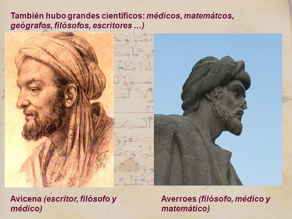 Avicena (escritor, filósofo y médico) Averroes (filósofo, médico y matemático) También hubo grandes científicos: médicos, matemátcos, geógrafos, filós