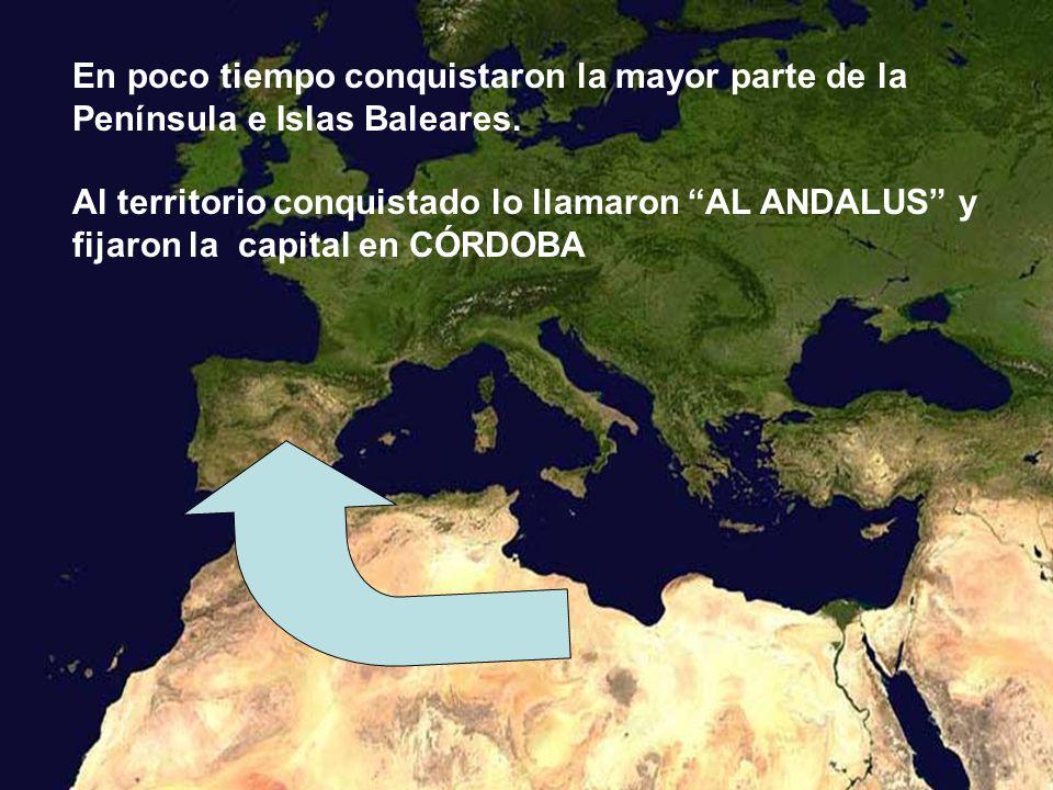 En poco tiempo conquistaron la mayor parte de la Península e Islas Baleares. Al territorio conquistado lo llamaron AL ANDALUS y fijaron la capital en