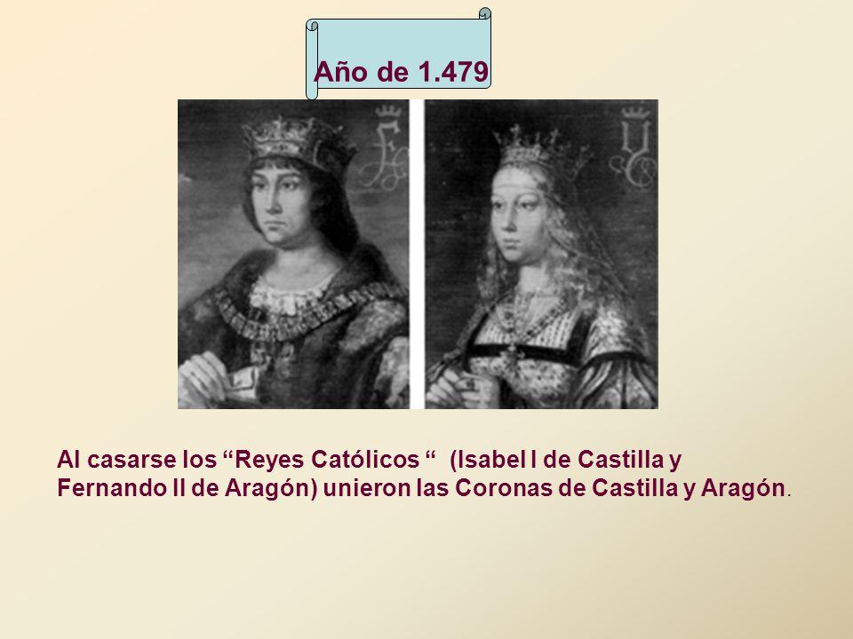 Año de 1.479 Al casarse los Reyes Católicos (Isabel I de Castilla y Fernando II de Aragón) unieron las Coronas de Castilla y Aragón.