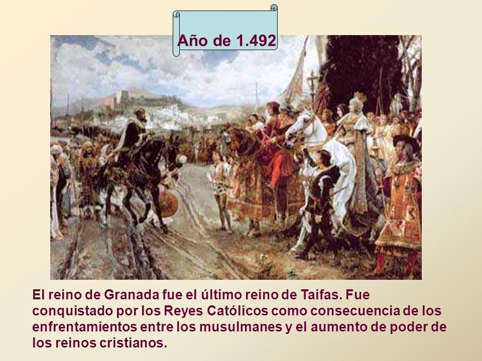 Año de 1.492 El reino de Granada fue el último reino de Taifas. Fue conquistado por los Reyes Católicos como consecuencia de los enfrentamientos entre
