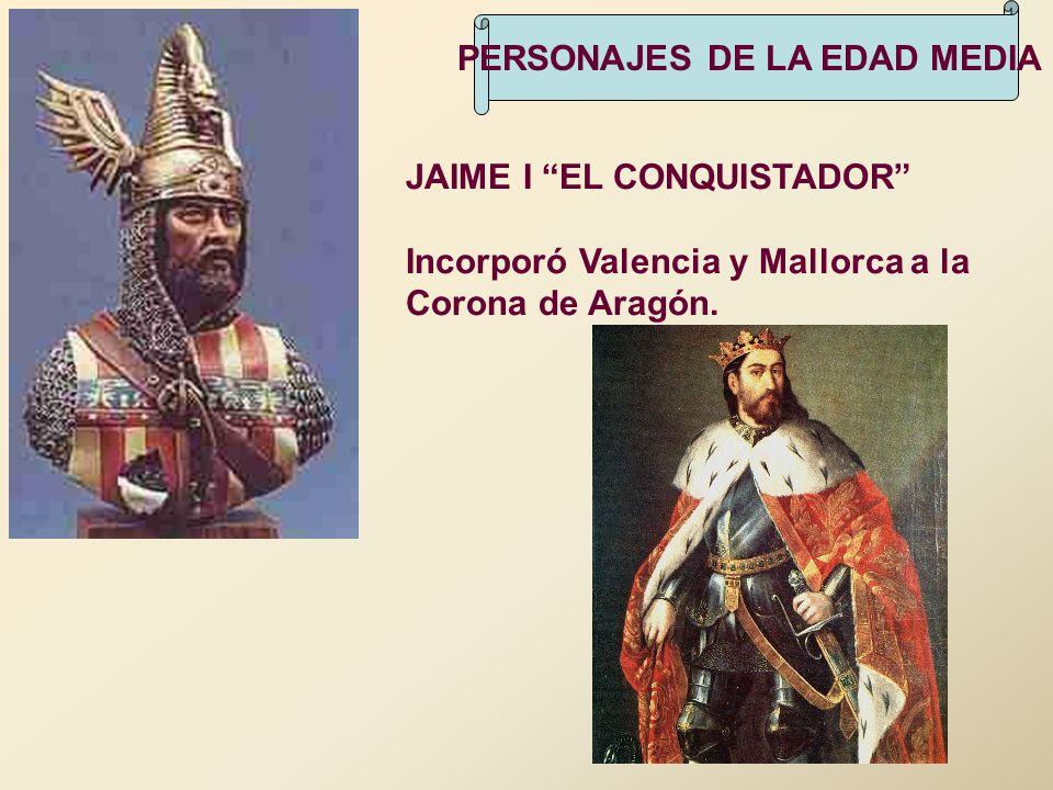 PERSONAJES DE LA EDAD MEDIA JAIME I EL CONQUISTADOR Incorporó Valencia y Mallorca a la Corona de Aragón.