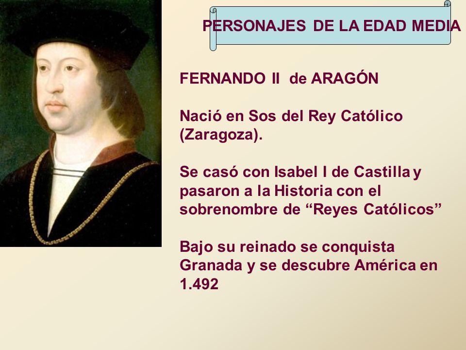 PERSONAJES DE LA EDAD MEDIA FERNANDO II de ARAGÓN Nació en Sos del Rey Católico (Zaragoza). Se casó con Isabel I de Castilla y pasaron a la Historia c