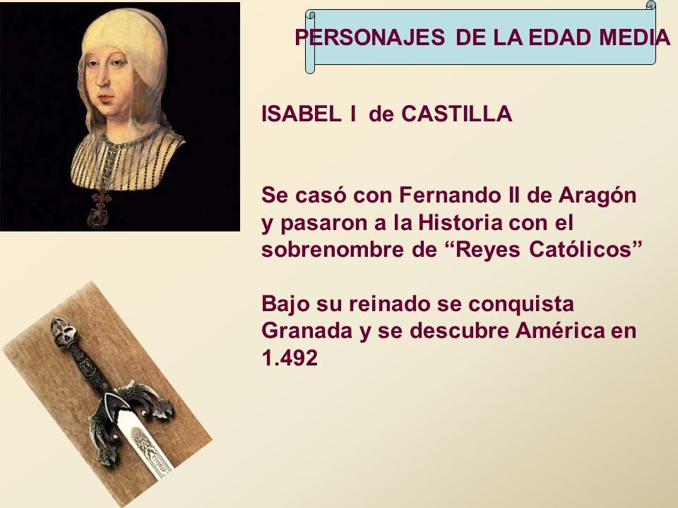 PERSONAJES DE LA EDAD MEDIA ISABEL I de CASTILLA Se casó con Fernando II de Aragón y pasaron a la Historia con el sobrenombre de Reyes Católicos Bajo
