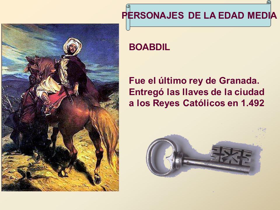 PERSONAJES DE LA EDAD MEDIA BOABDIL Fue el último rey de Granada. Entregó las llaves de la ciudad a los Reyes Católicos en 1.492