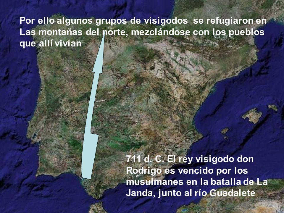 Por ello algunos grupos de visigodos se refugiaron en Las montañas del norte, mezclándose con los pueblos que allí vivían 711 d. C. El rey visigodo do
