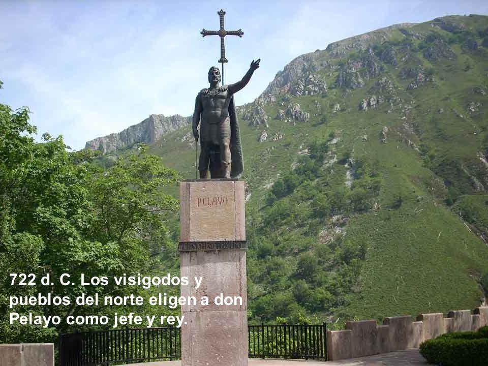722 d. C. Los visigodos y pueblos del norte eligen a don Pelayo como jefe y rey.