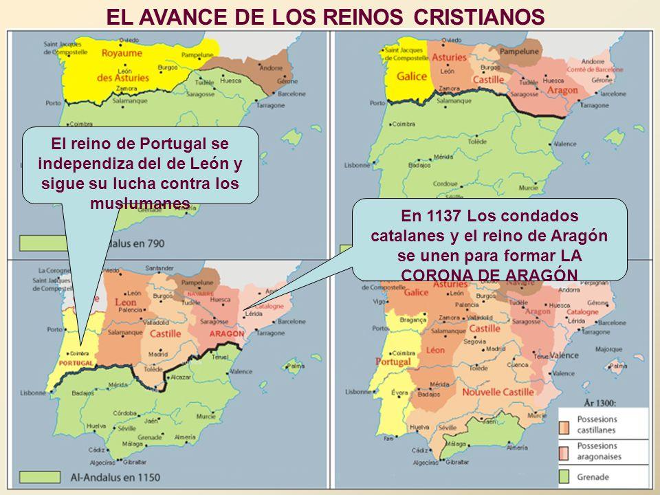 EL AVANCE DE LOS REINOS CRISTIANOS En 1137 Los condados catalanes y el reino de Aragón se unen para formar LA CORONA DE ARAGÓN El reino de Portugal se