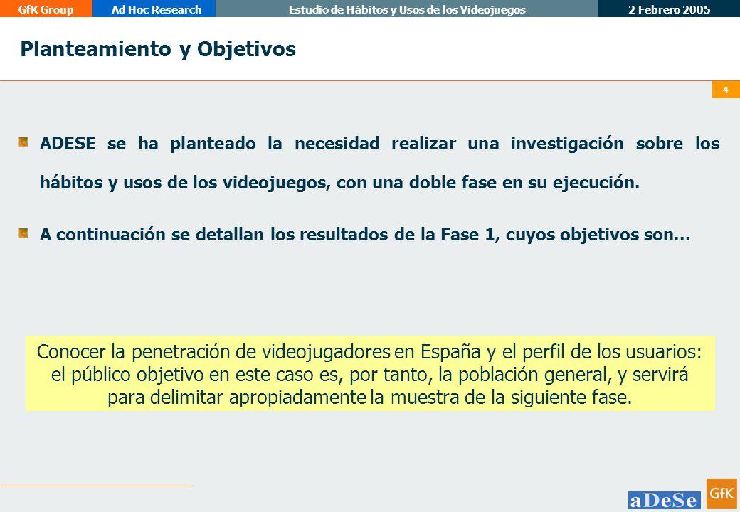 2 Febrero 2005 GfK GroupAd Hoc ResearchEstudio de Hábitos y Usos de los Videojuegos 4 Planteamiento y Objetivos Conocer la penetración de videojugadores en España y el perfil de los usuarios: el público objetivo en este caso es, por tanto, la población general, y servirá para delimitar apropiadamente la muestra de la siguiente fase.