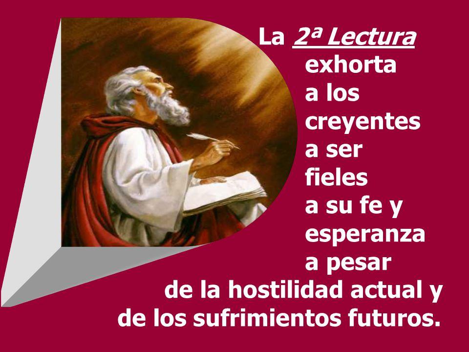 La 2ª Lectura exhorta a los creyentes a ser fieles a su fe y esperanza a pesar de la hostilidad actual y de los sufrimientos futuros.