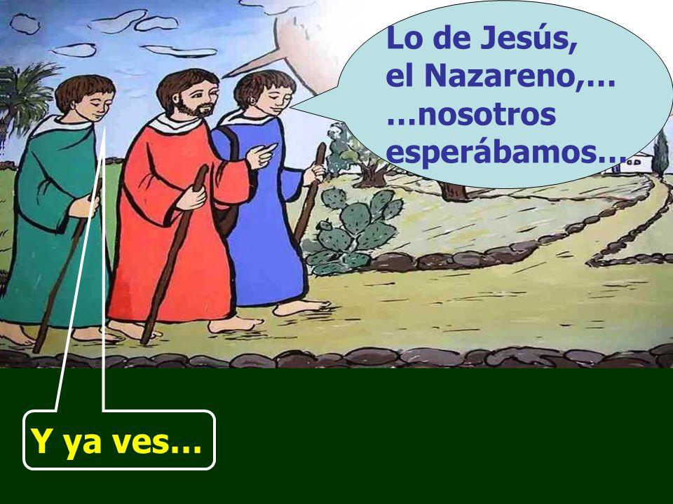 Lo de Jesús, el Nazareno,… …nosotros esperábamos… Y ya ves…