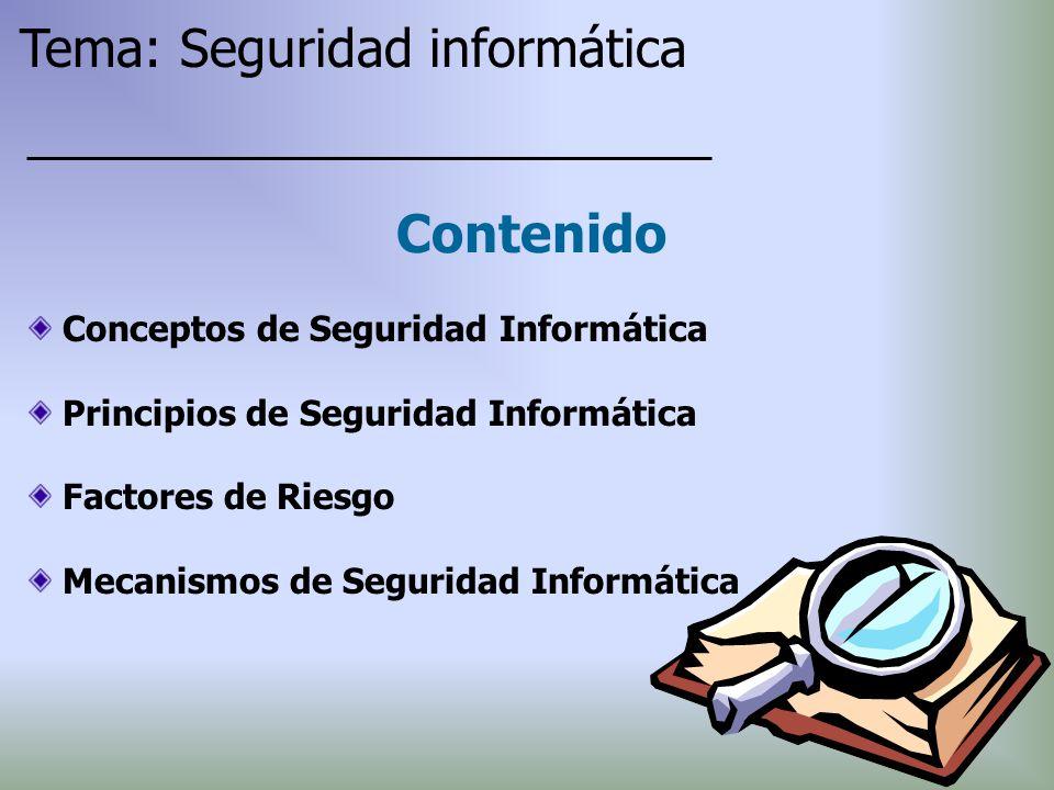 Conceptos de Seguridad Informática Principios de Seguridad Informática Factores de Riesgo Mecanismos de Seguridad Informática Contenido Tema: Segurida