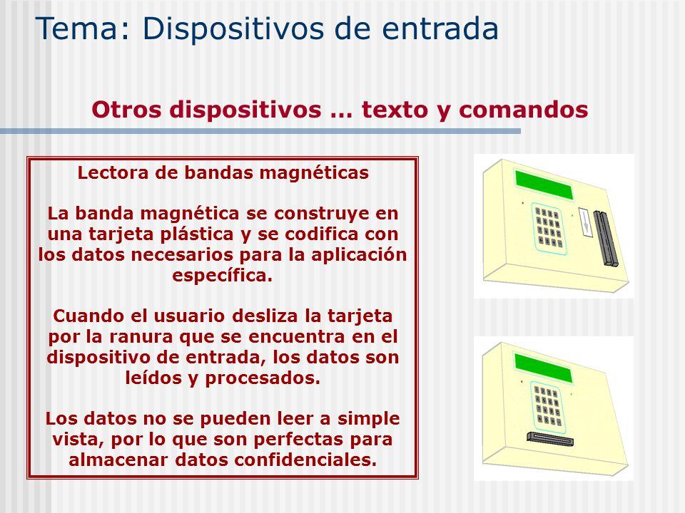 Tema: Dispositivos de entrada Lectora de bandas magnéticas La banda magnética se construye en una tarjeta plástica y se codifica con los datos necesar
