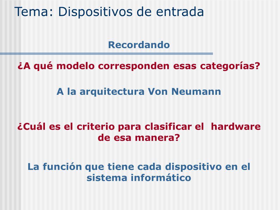 ¿A qué modelo corresponden esas categorías? Tema: Dispositivos de entrada Recordando A la arquitectura Von Neumann ¿Cuál es el criterio para clasifica