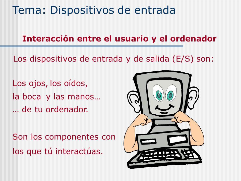 Los dispositivos de entrada y de salida (E/S) son: Los ojos,los oídos, la bocay las manos… … de tu ordenador. Son los componentes con los que tú inter