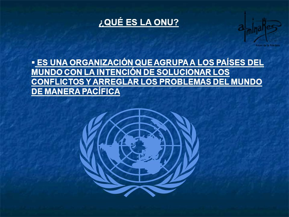 ¿QUÉ ES LA ONU? ES UNA ORGANIZACIÓN QUE AGRUPA A LOS PAÍSES DEL MUNDO CON LA INTENCIÓN DE SOLUCIONAR LOS CONFLICTOS Y ARREGLAR LOS PROBLEMAS DEL MUNDO