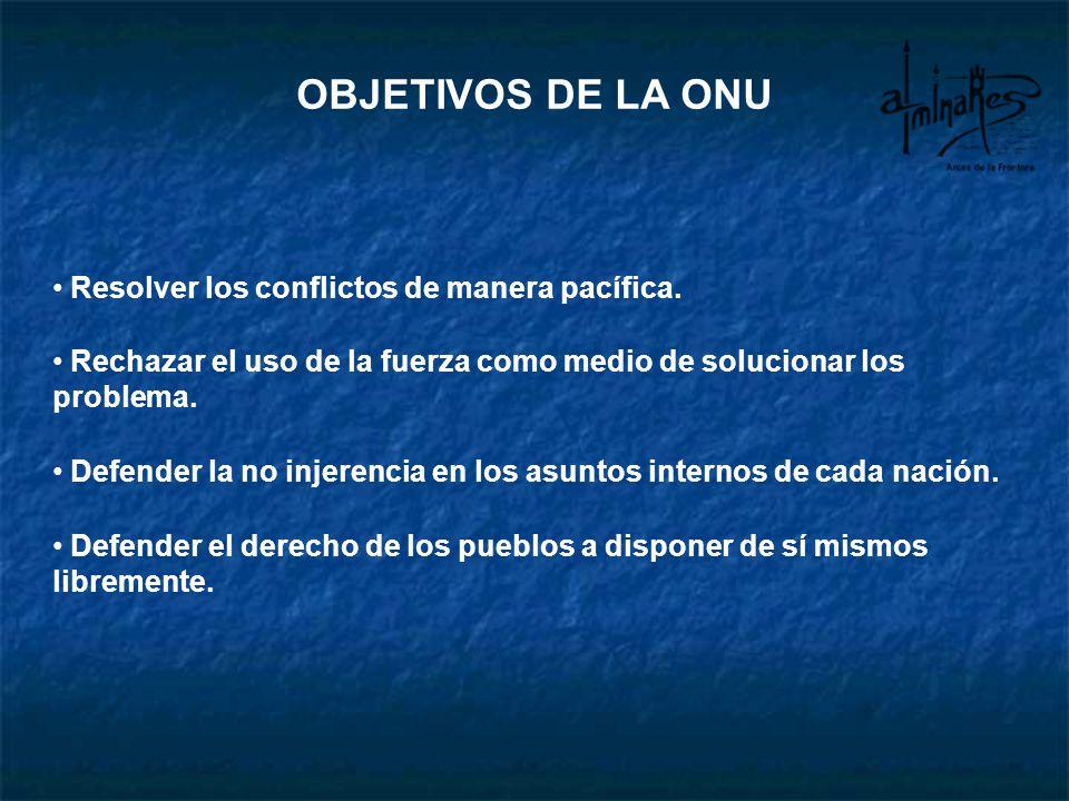 OBJETIVOS DE LA ONU Resolver los conflictos de manera pacífica. Rechazar el uso de la fuerza como medio de solucionar los problema. Defender la no inj
