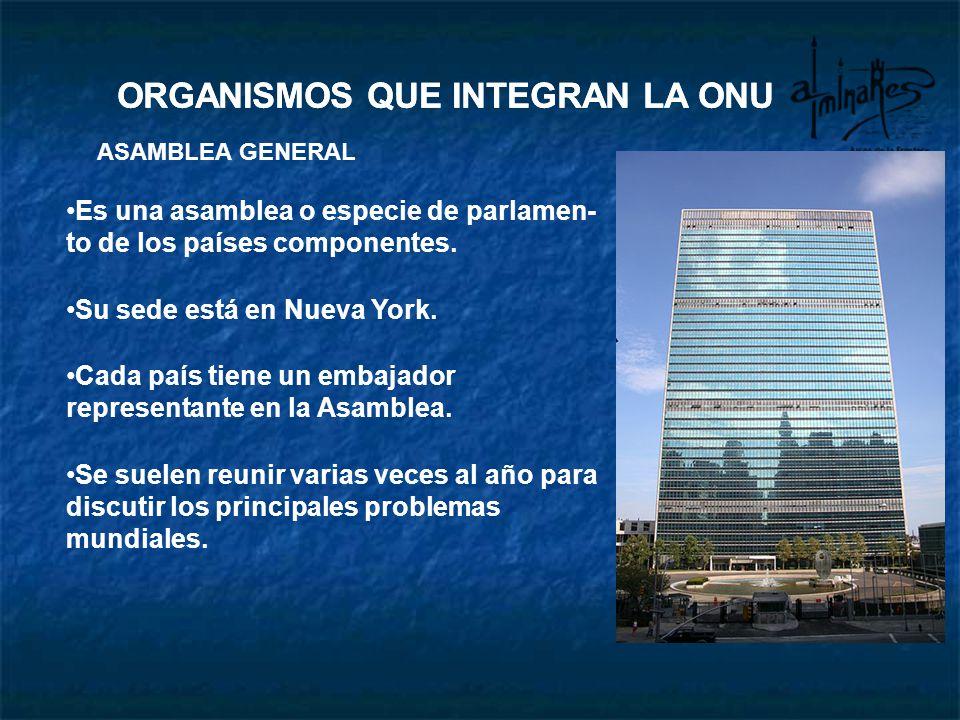 ASAMBLEA GENERAL Es una asamblea o especie de parlamen- to de los países componentes. Su sede está en Nueva York. Cada país tiene un embajador o repre