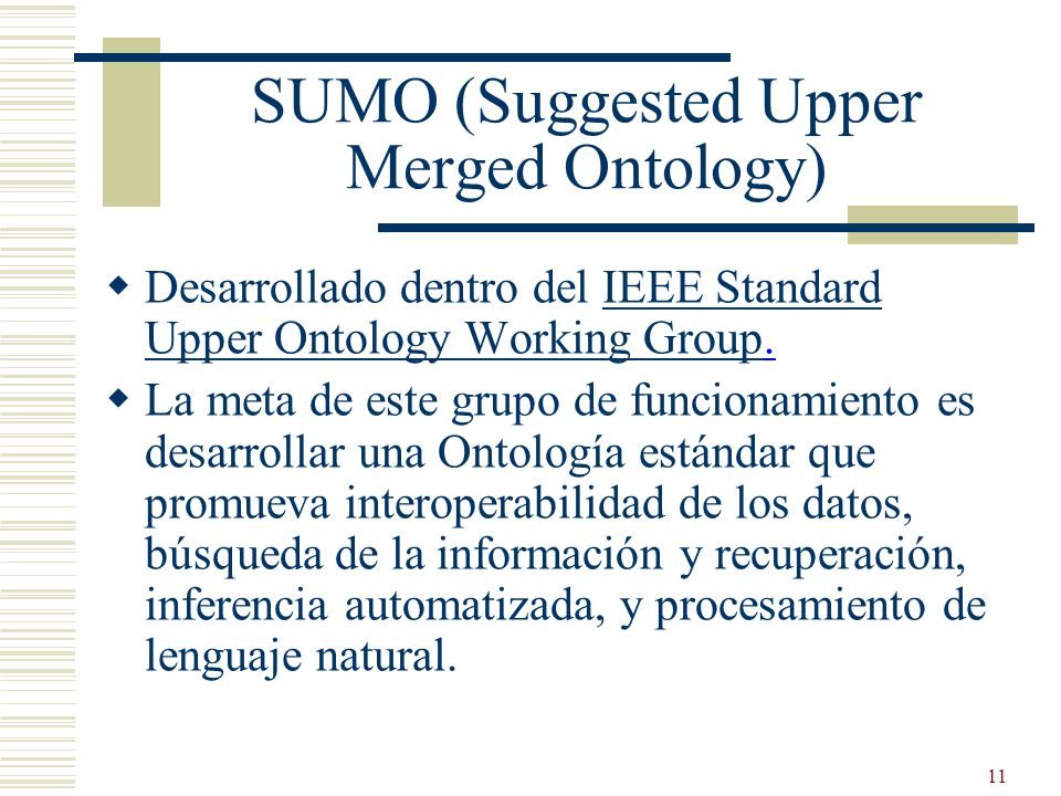 11 SUMO (Suggested Upper Merged Ontology) Desarrollado dentro del IEEE Standard Upper Ontology Working Group.IEEE Standard Upper Ontology Working Grou