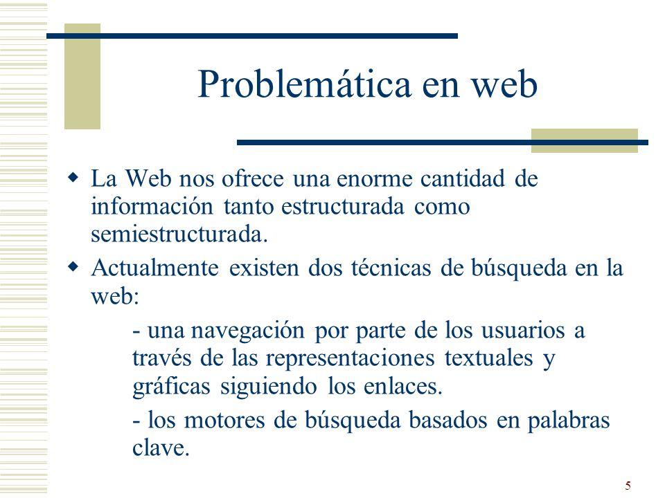 5 Problemática en web La Web nos ofrece una enorme cantidad de información tanto estructurada como semiestructurada. Actualmente existen dos técnicas