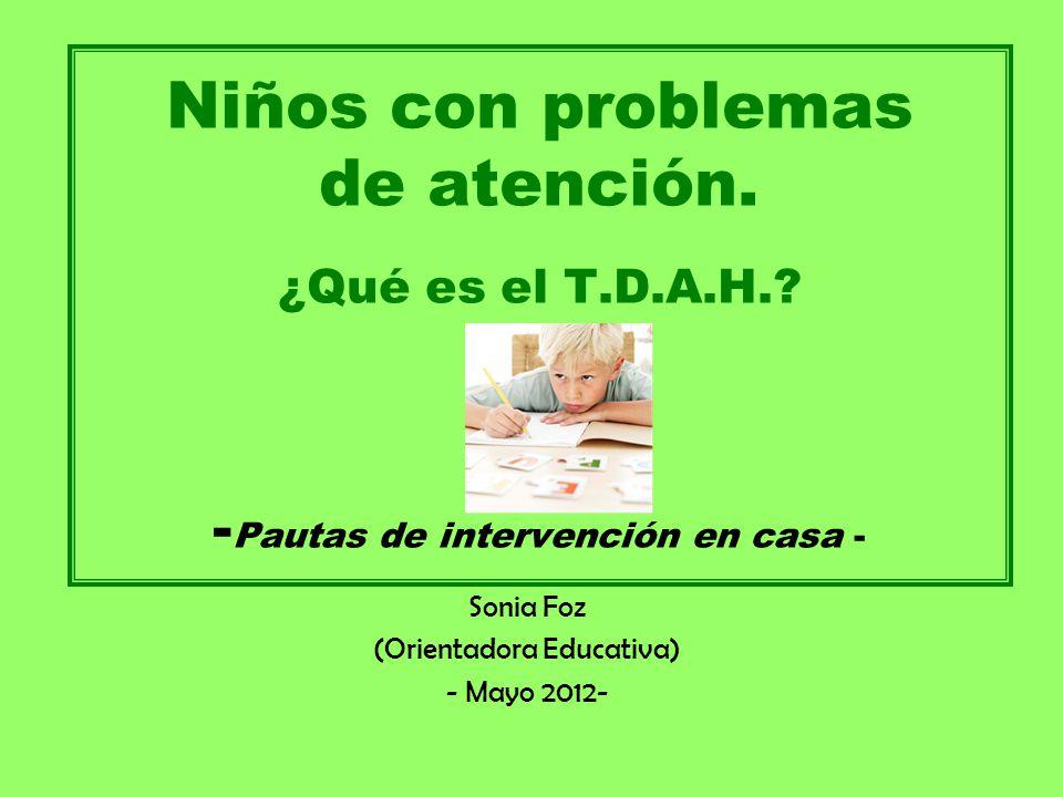 Protocolo de Intervención: 2º.- Identificación de la existencia de un déficit de atención, a través de: - La observación del alumno/a, - Entrevista con los padres, - Cumplimentación de escalas y cuestionarios: criterios del DSM-IV, Escalas Conners (para padres y profesores), Estilo de Aprendizaje,… Confirmada la identificación de síntomas: 3º.- Determinación de si es un déficit de atención o constituye un Trastorno (TDA-H): - Las conductas deben haberse manifestado en los últimos 6 meses.