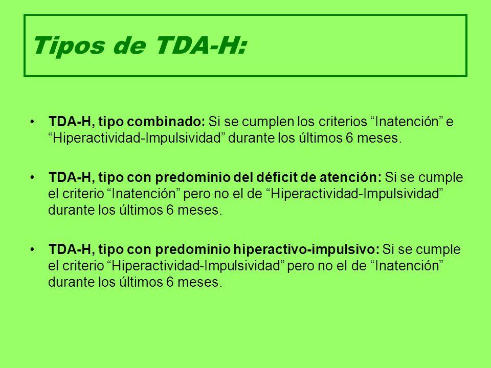 Tipos de TDA-H: TDA-H, tipo combinado: Si se cumplen los criterios Inatención e Hiperactividad-Impulsividad durante los últimos 6 meses. TDA-H, tipo c