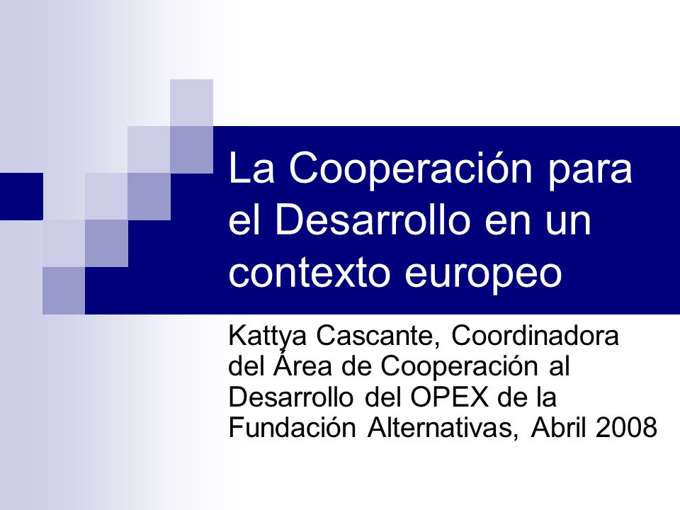 La Cooperación para el Desarrollo en un contexto europeo Kattya Cascante, Coordinadora del Área de Cooperación al Desarrollo del OPEX de la Fundación Alternativas, Abril 2008