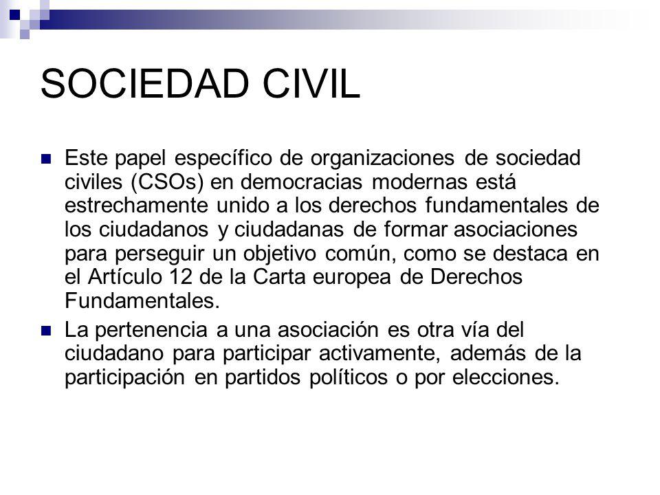 SOCIEDAD CIVIL Este papel específico de organizaciones de sociedad civiles (CSOs) en democracias modernas está estrechamente unido a los derechos fundamentales de los ciudadanos y ciudadanas de formar asociaciones para perseguir un objetivo común, como se destaca en el Artículo 12 de la Carta europea de Derechos Fundamentales.