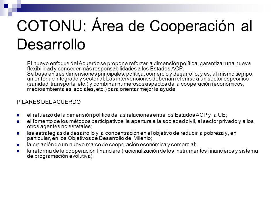 COTONU: Área de Cooperación al Desarrollo El nuevo enfoque del Acuerdo se propone reforzar la dimensión política, garantizar una nueva flexibilidad y conceder más responsabilidades a los Estados ACP.