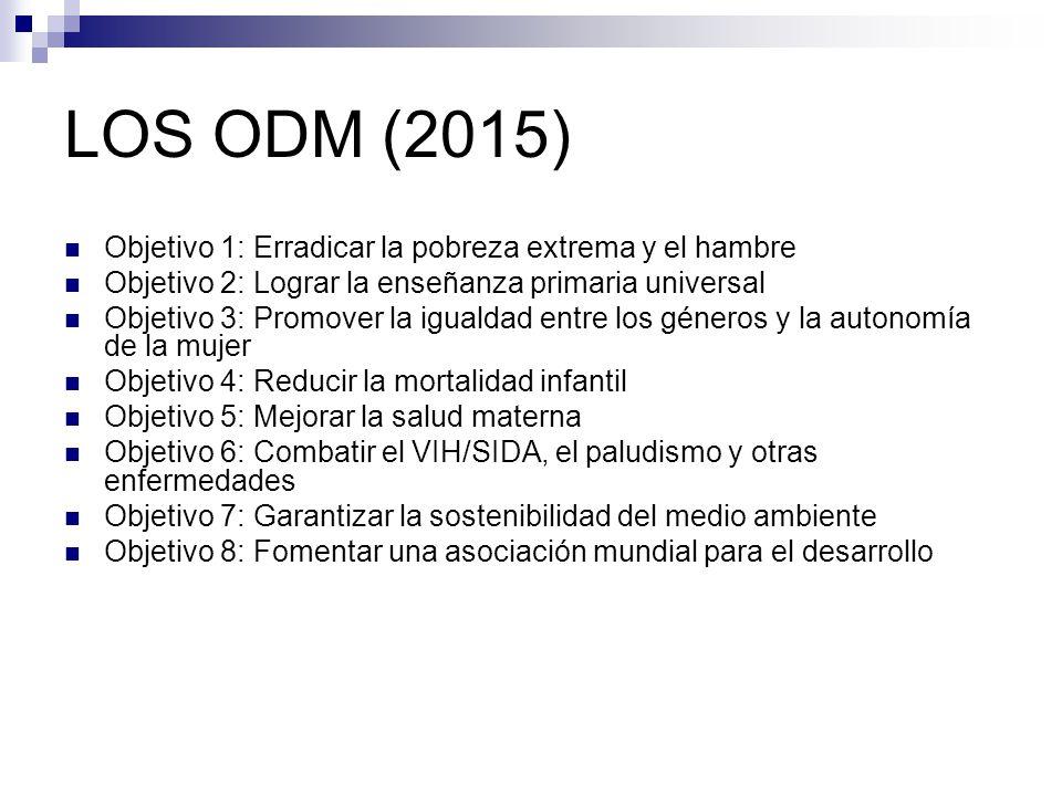 LOS ODM (2015) Objetivo 1: Erradicar la pobreza extrema y el hambre Objetivo 2: Lograr la enseñanza primaria universal Objetivo 3: Promover la igualdad entre los géneros y la autonomía de la mujer Objetivo 4: Reducir la mortalidad infantil Objetivo 5: Mejorar la salud materna Objetivo 6: Combatir el VIH/SIDA, el paludismo y otras enfermedades Objetivo 7: Garantizar la sostenibilidad del medio ambiente Objetivo 8: Fomentar una asociación mundial para el desarrollo
