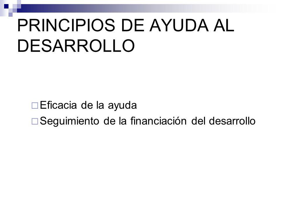 PRINCIPIOS DE AYUDA AL DESARROLLO Eficacia de la ayuda Seguimiento de la financiación del desarrollo