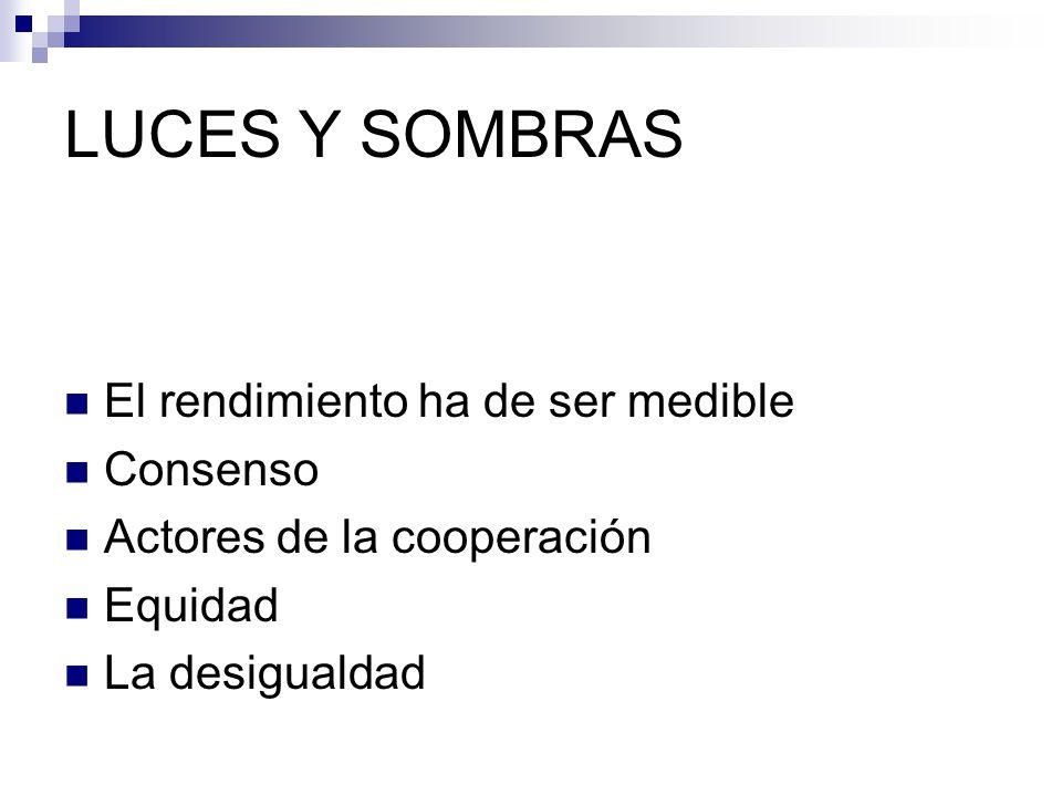 LUCES Y SOMBRAS El rendimiento ha de ser medible Consenso Actores de la cooperación Equidad La desigualdad