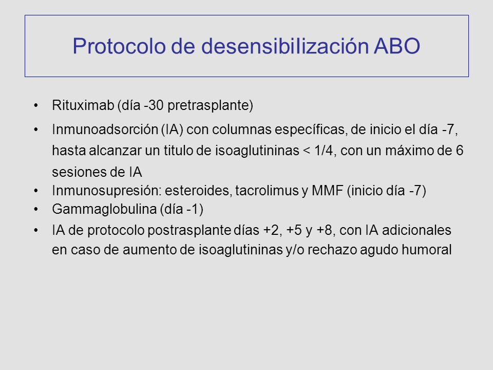 Protocolo de desensibiIización ABO Rituximab (día -30 pretrasplante) Inmunoadsorción (IA) con columnas específicas, de inicio el día -7, hasta alcanzar un titulo de isoaglutininas < 1/4, con un máximo de 6 sesiones de IA Inmunosupresión: esteroides, tacrolimus y MMF (inicio día -7) Gammaglobulina (día -1) IA de protocolo postrasplante días +2, +5 y +8, con IA adicionales en caso de aumento de isoaglutininas y/o rechazo agudo humoral