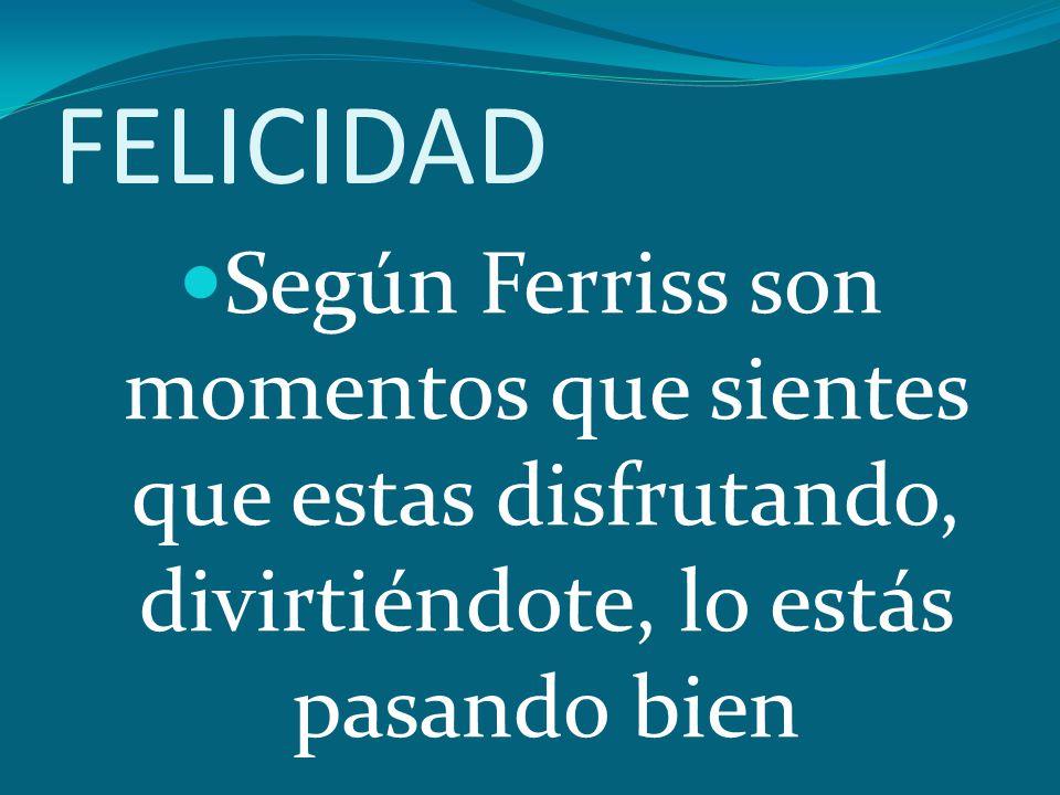 FELICIDAD Según Ferriss son momentos que sientes que estas disfrutando, divirtiéndote, lo estás pasando bien
