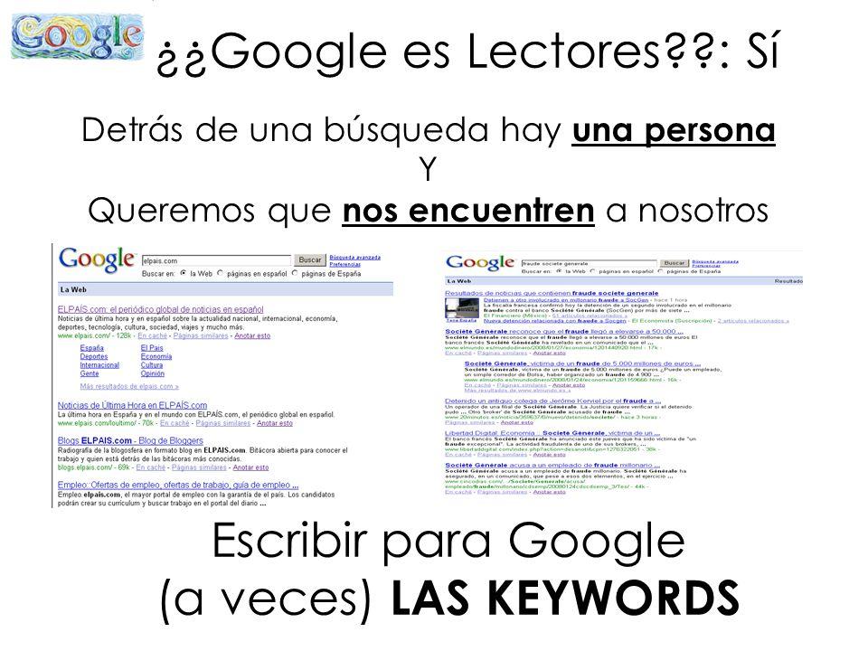 ¿¿Google es Lectores??: Sí Detrás de una búsqueda hay una persona Y Queremos que nos encuentren a nosotros Escribir para Google (a veces) LAS KEYWORDS
