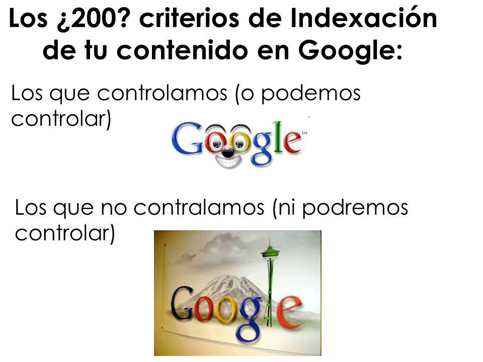 Los ¿200? criterios de Indexación de tu contenido en Google: Los que controlamos (o podemos controlar) Los que no contralamos (ni podremos controlar)
