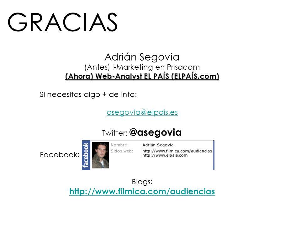 GRACIAS Adrián Segovia (Antes) I-Marketing en Prisacom (Ahora) Web-Analyst EL PAÍS (ELPAÍS.com) Si necesitas algo + de Info: asegovia@elpais.es Twitte