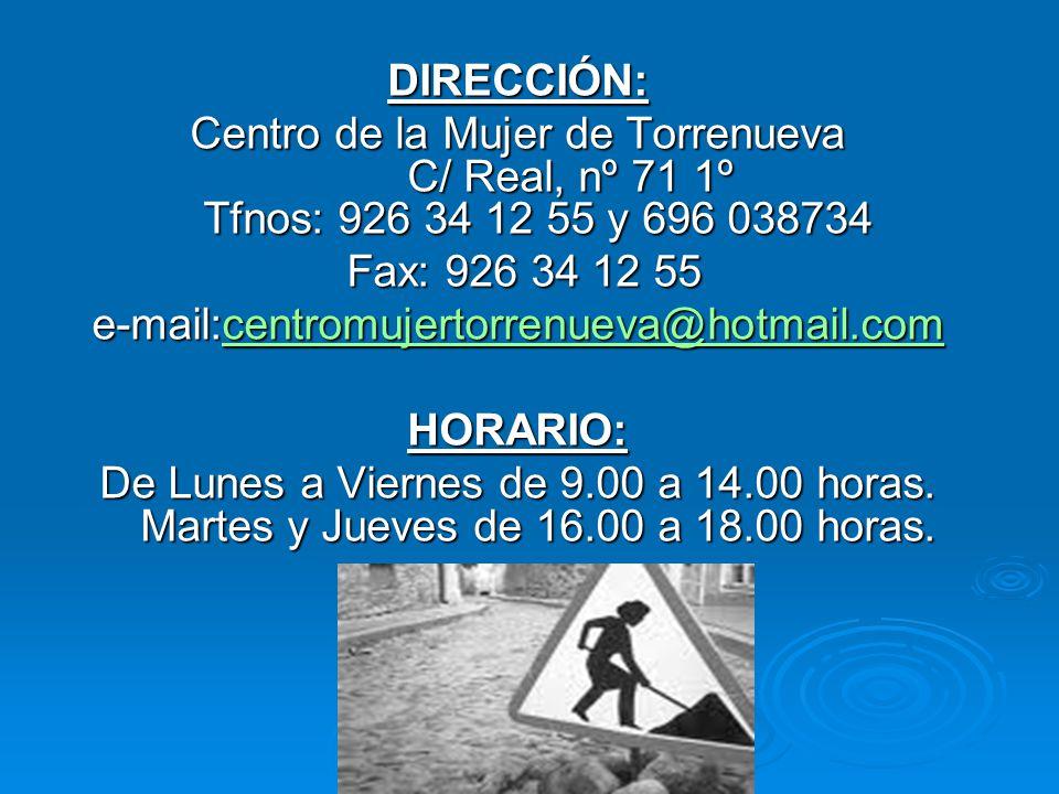 DIRECCIÓN: Centro de la Mujer de Torrenueva C/ Real, nº 71 1º Tfnos: 926 34 12 55 y 696 038734 Fax: 926 34 12 55 Fax: 926 34 12 55 e-mail:centromujertorrenueva@hotmail.com centromujertorrenueva@hotmail.com HORARIO: De Lunes a Viernes de 9.00 a 14.00 horas.